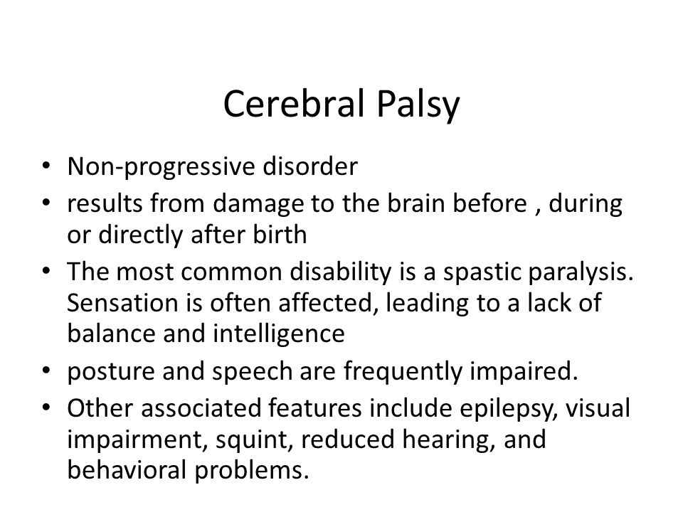 Cerebral Palsy Non-progressive disorder results from damage to the brain before, during or directly after birth The most common disability is a spasti