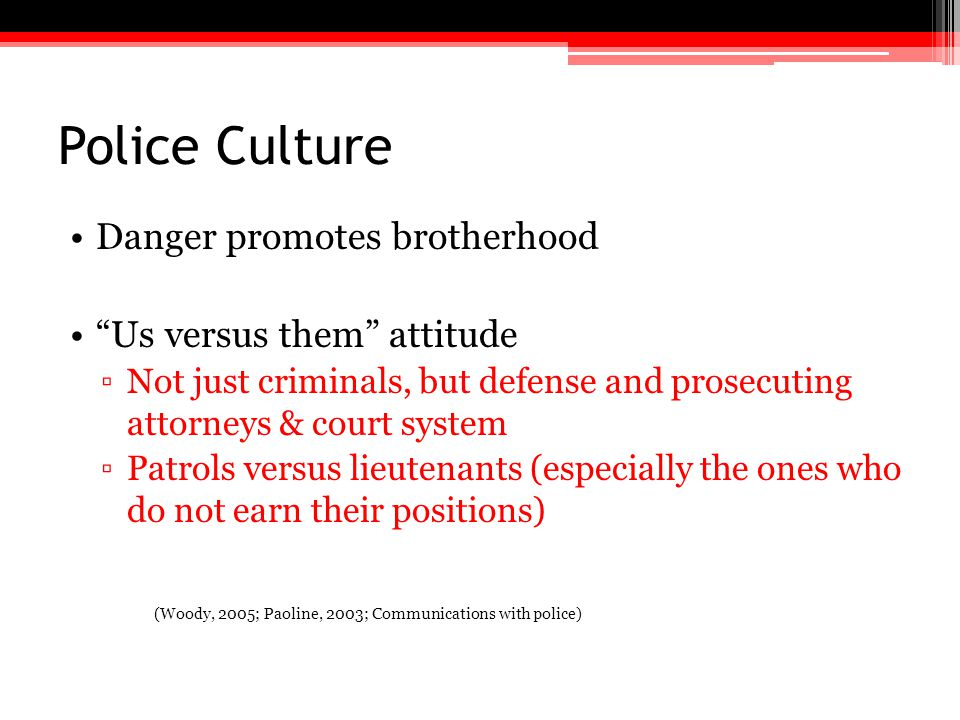 """Police Culture Danger promotes brotherhood """"Us versus them"""" attitude ▫Not just criminals, but defense and prosecuting attorneys & court system ▫Patrol"""