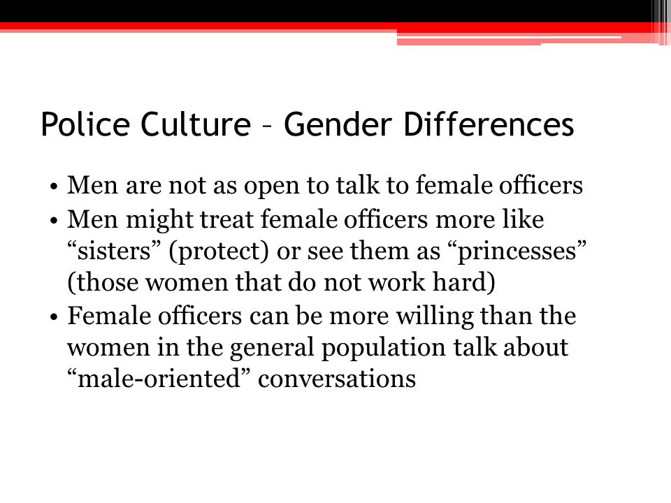 """Police Culture – Gender Differences Men are not as open to talk to female officers Men might treat female officers more like """"sisters"""" (protect) or se"""
