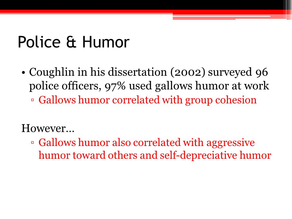 Police & Humor Coughlin in his dissertation (2002) surveyed 96 police officers, 97% used gallows humor at work ▫Gallows humor correlated with group co