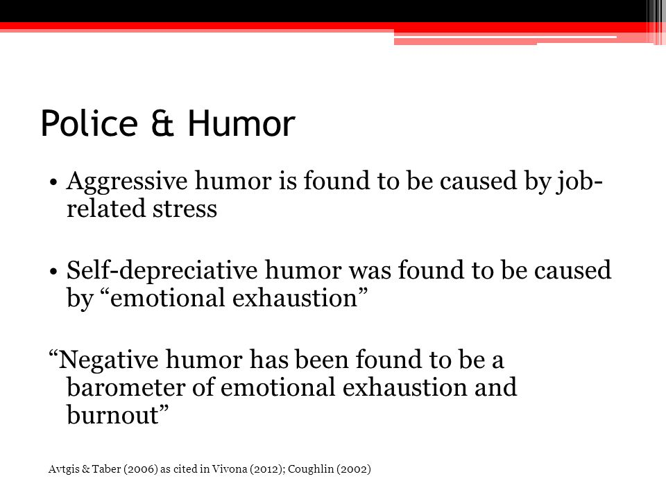"""Police & Humor Aggressive humor is found to be caused by job- related stress Self-depreciative humor was found to be caused by """"emotional exhaustion"""""""