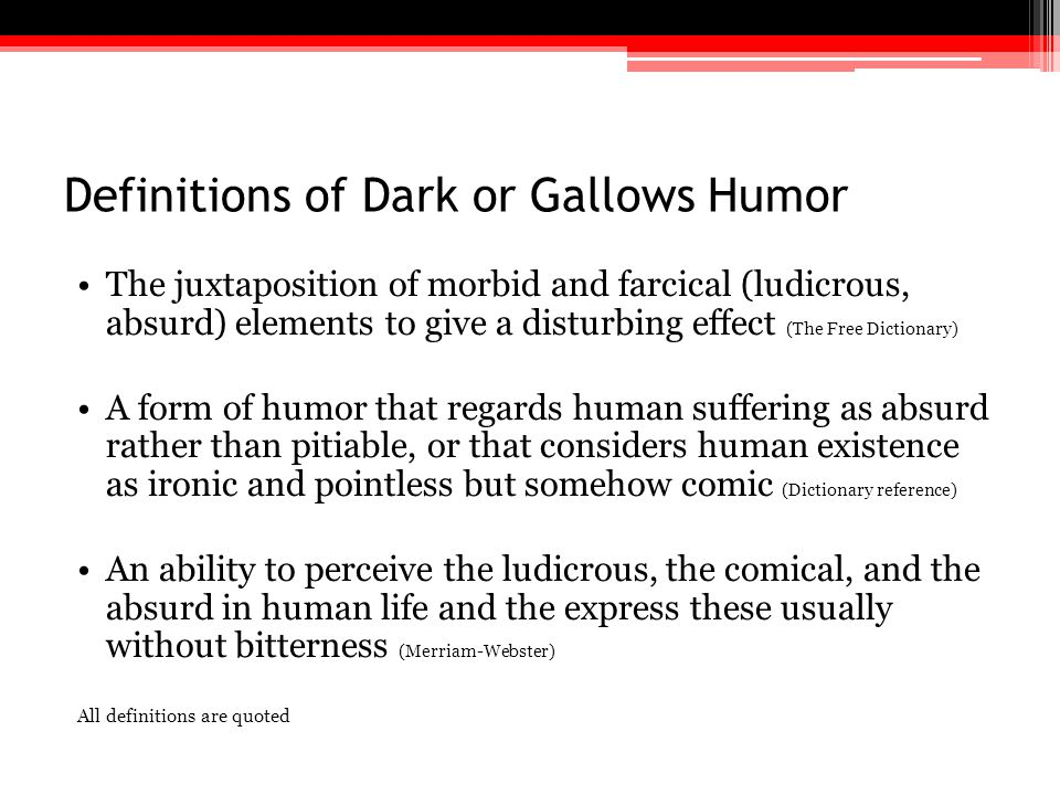Definitions of Dark or Gallows Humor The juxtaposition of morbid and farcical (ludicrous, absurd) elements to give a disturbing effect (The Free Dicti