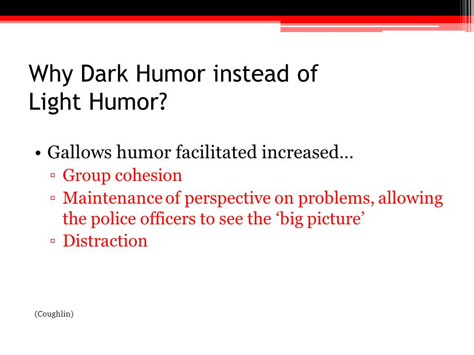 Why Dark Humor instead of Light Humor? Gallows humor facilitated increased… ▫Group cohesion ▫Maintenance of perspective on problems, allowing the poli