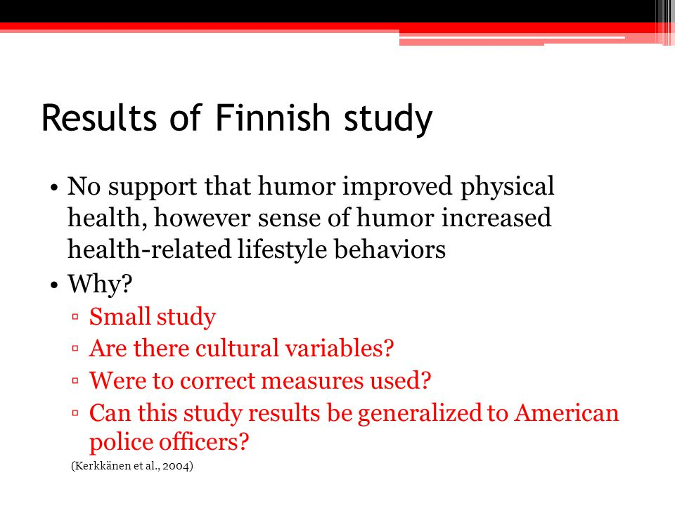 Results of Finnish study No support that humor improved physical health, however sense of humor increased health-related lifestyle behaviors Why? ▫Sma