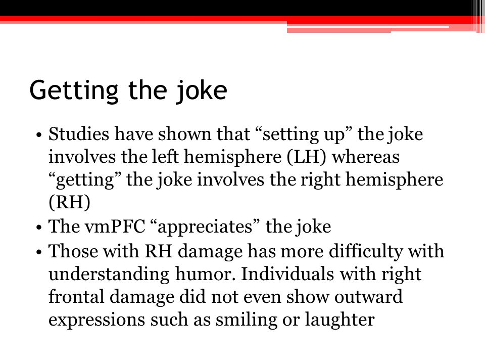 "Getting the joke Studies have shown that ""setting up"" the joke involves the left hemisphere (LH) whereas ""getting"" the joke involves the right hemisph"