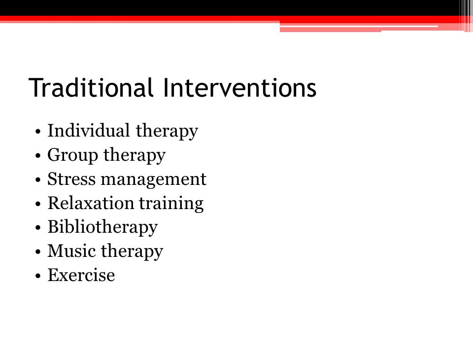Traditional Interventions Individual therapy Group therapy Stress management Relaxation training Bibliotherapy Music therapy Exercise