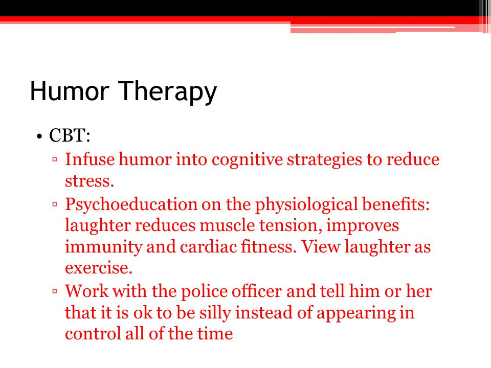 Humor Therapy CBT: ▫Infuse humor into cognitive strategies to reduce stress. ▫Psychoeducation on the physiological benefits: laughter reduces muscle t