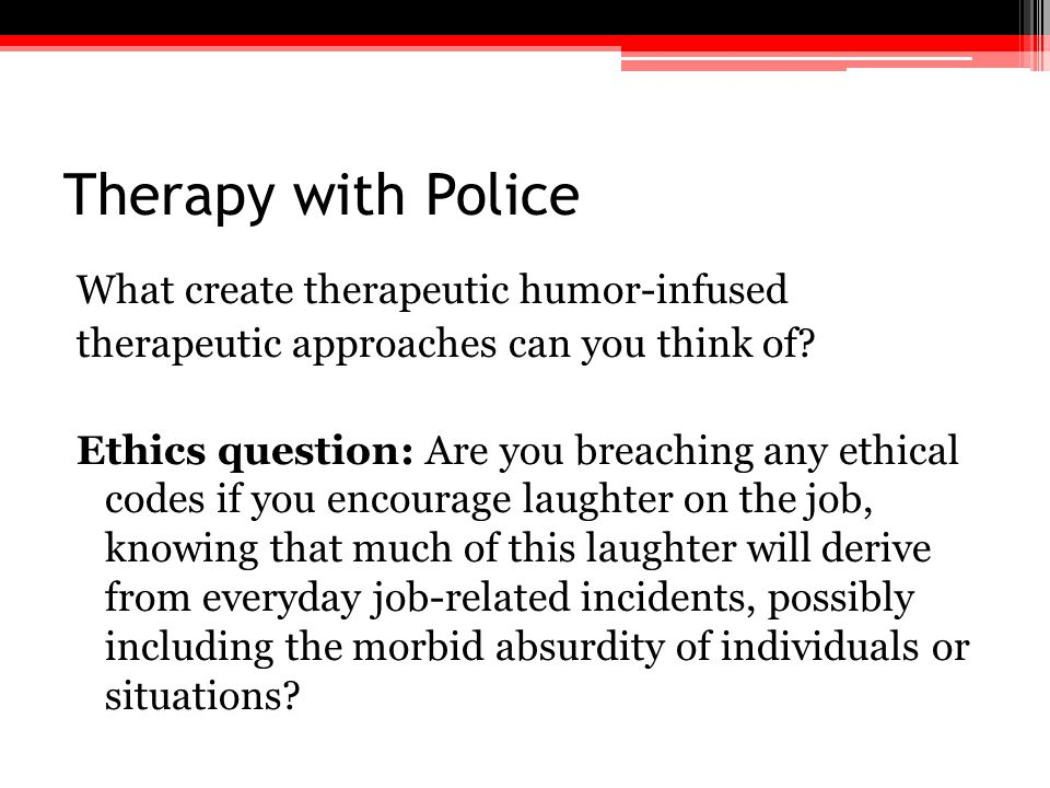Therapy with Police What create therapeutic humor-infused therapeutic approaches can you think of? Ethics question: Are you breaching any ethical code