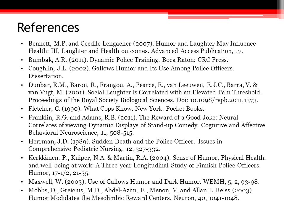 References Bennett, M.P. and Cecdile Lengacher (2007). Humor and Laughter May Influence Health: III, Laughter and Health outcomes. Advanced Access Pub