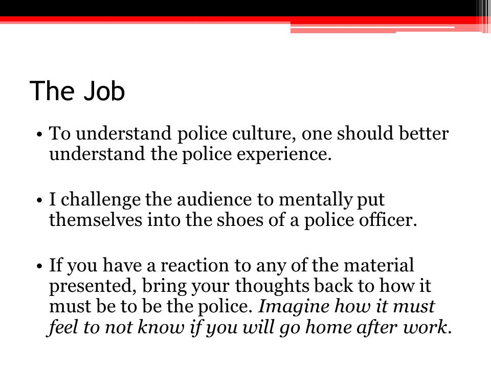 The Job To understand police culture, one should better understand the police experience. I challenge the audience to mentally put themselves into the