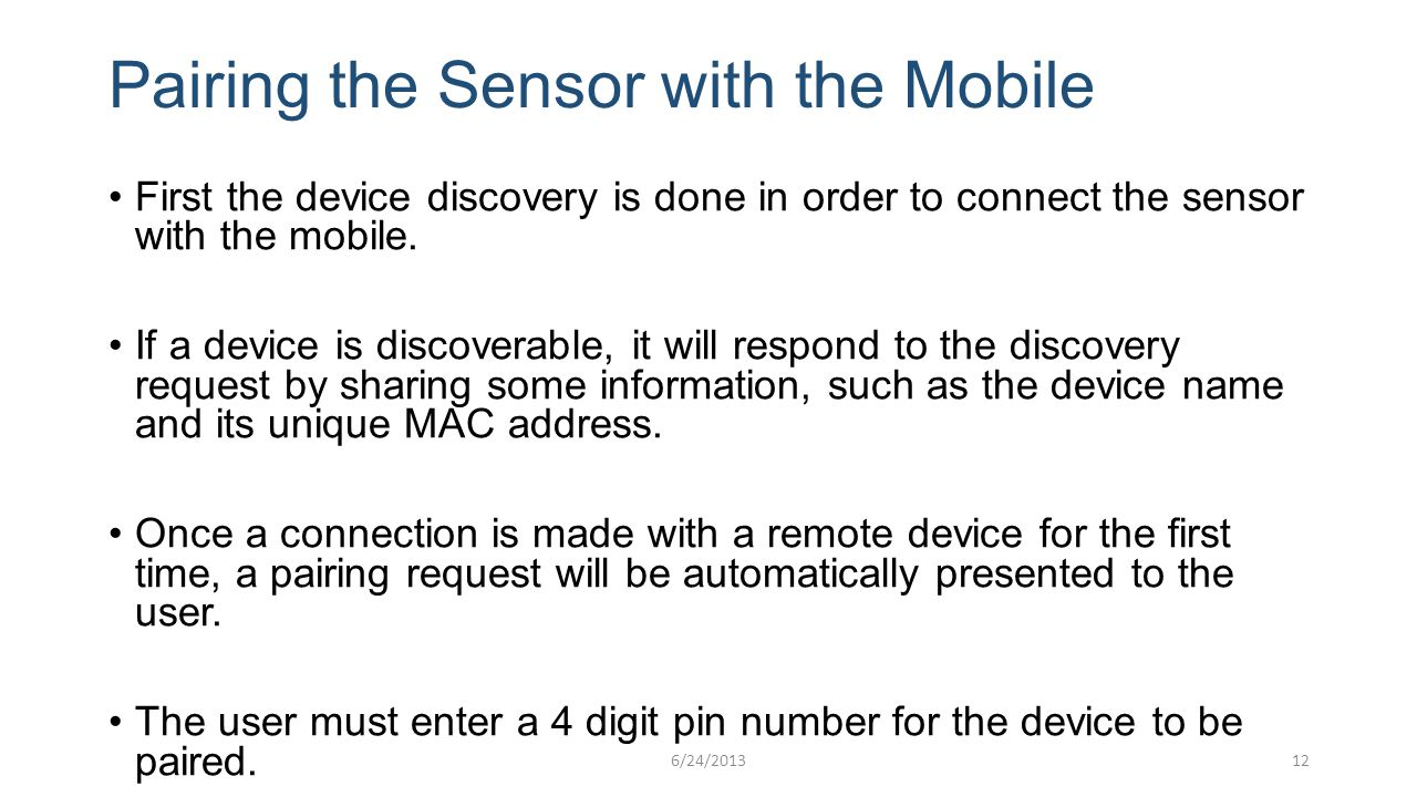 Pairing the Sensor with the Mobile First the device discovery is done in order to connect the sensor with the mobile. If a device is discoverable, it