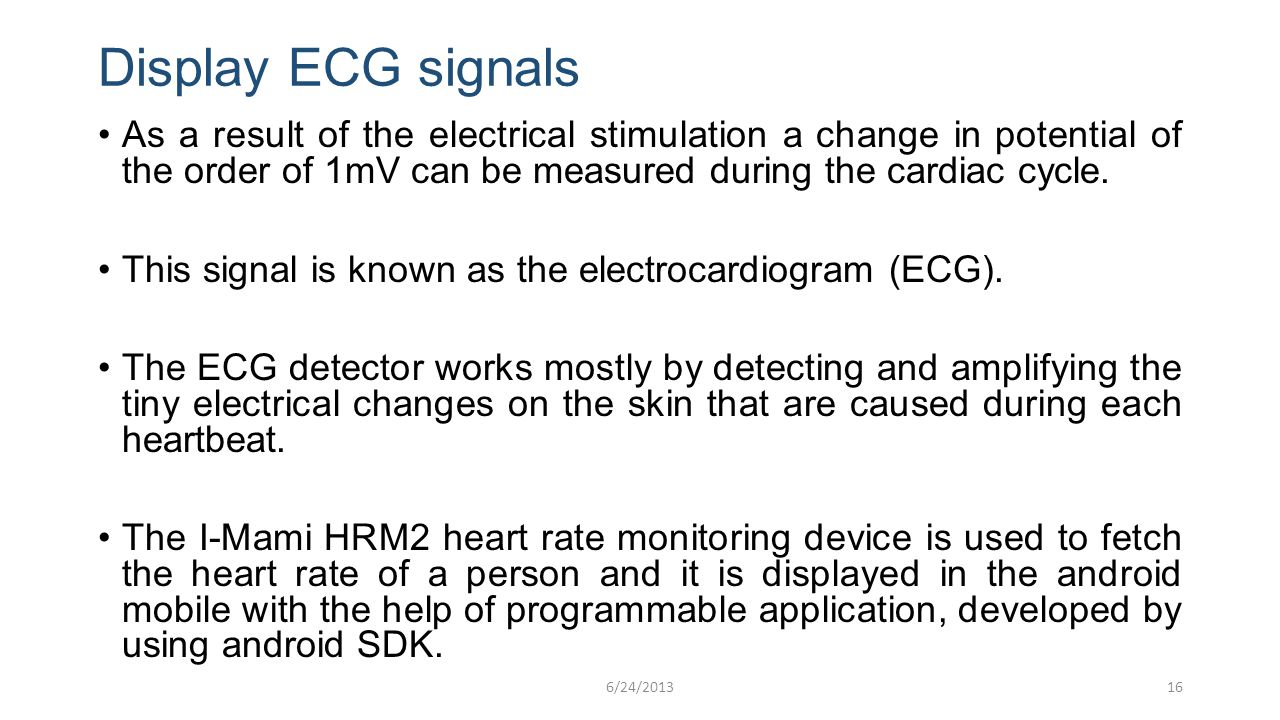 Display ECG signals As a result of the electrical stimulation a change in potential of the order of 1mV can be measured during the cardiac cycle. This