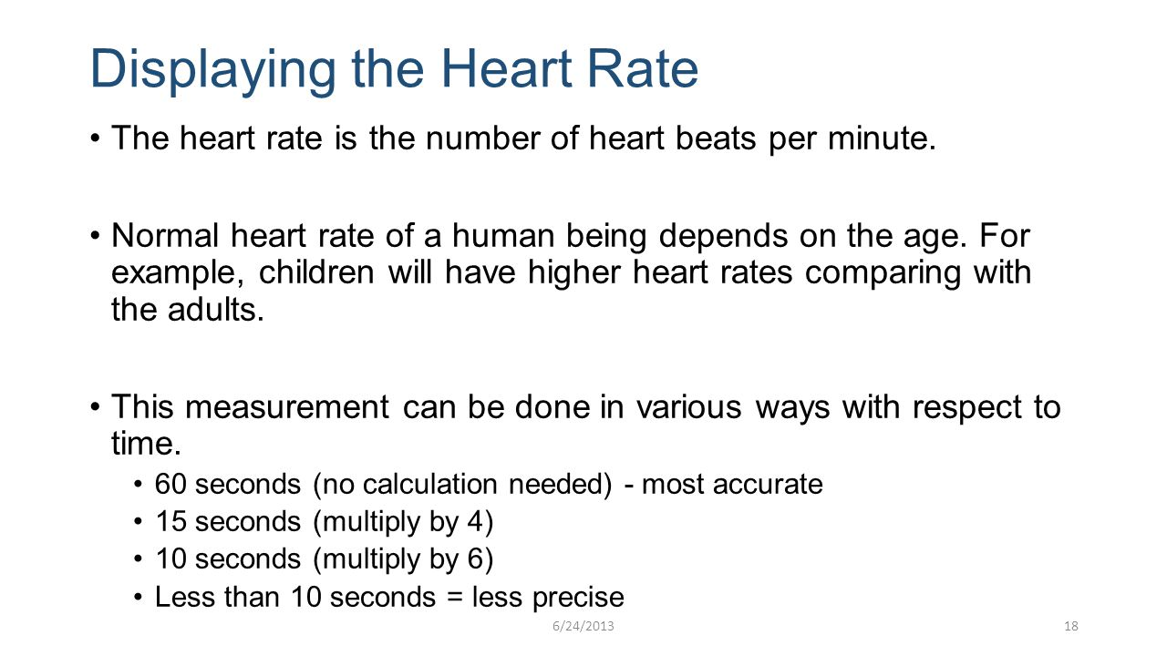 Displaying the Heart Rate The heart rate is the number of heart beats per minute. Normal heart rate of a human being depends on the age. For example,