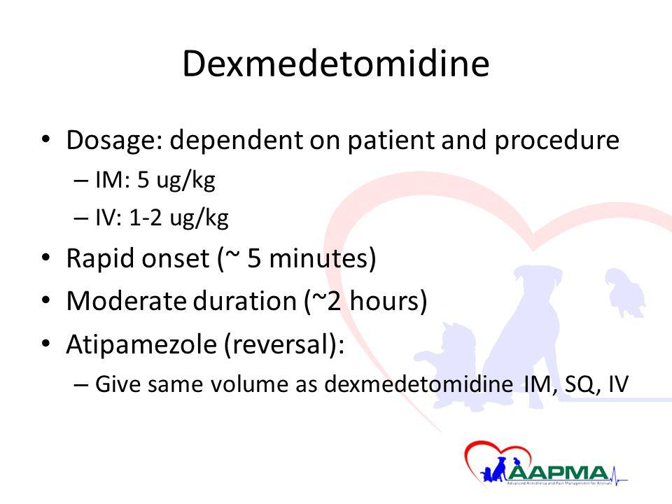 Dexmedetomidine Dosage: dependent on patient and procedure – IM: 5 ug/kg – IV: 1-2 ug/kg Rapid onset (~ 5 minutes) Moderate duration (~2 hours) Atipamezole (reversal): – Give same volume as dexmedetomidine IM, SQ, IV