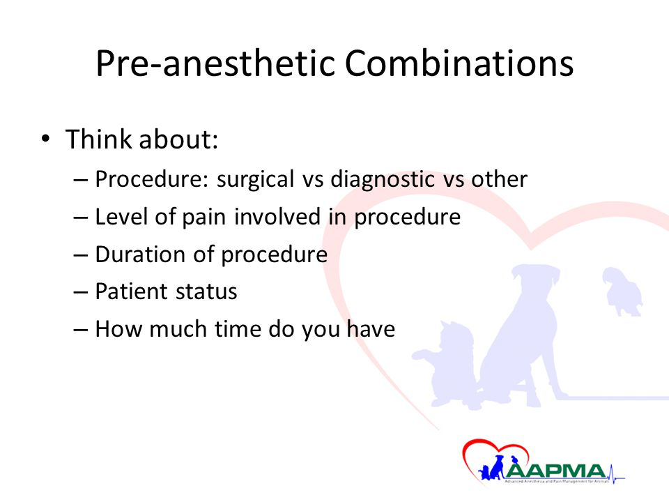 Pre-anesthetic Combinations Think about: – Procedure: surgical vs diagnostic vs other – Level of pain involved in procedure – Duration of procedure –