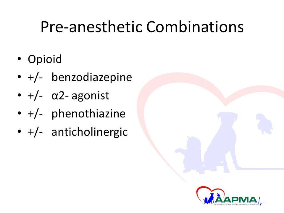 Pre-anesthetic Combinations Opioid +/- benzodiazepine +/- α2- agonist +/- phenothiazine +/- anticholinergic
