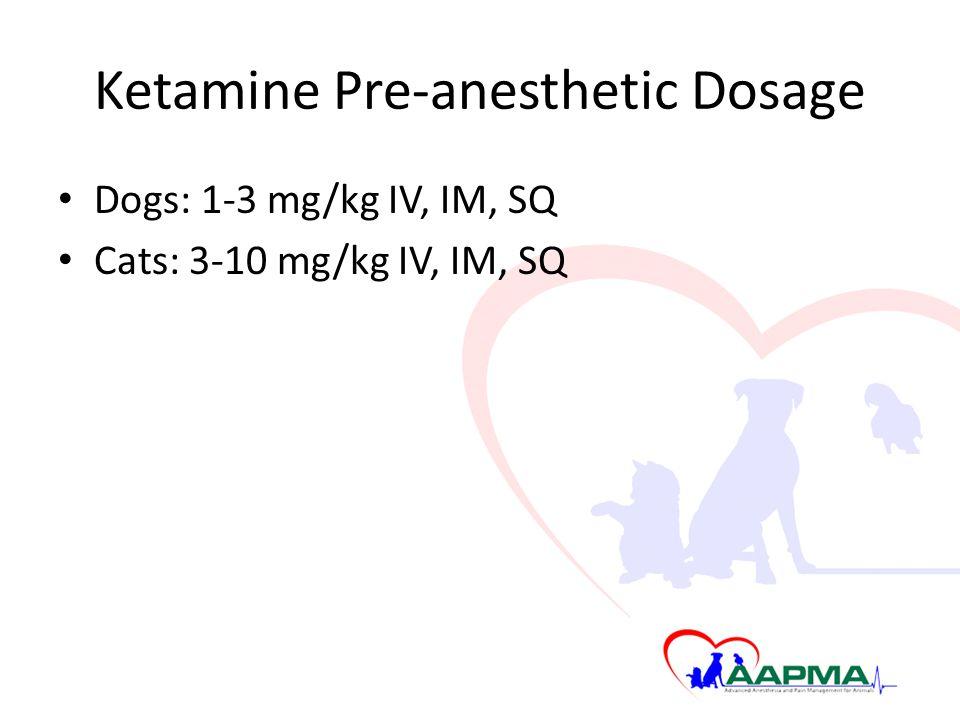 Ketamine Pre-anesthetic Dosage Dogs: 1-3 mg/kg IV, IM, SQ Cats: 3-10 mg/kg IV, IM, SQ
