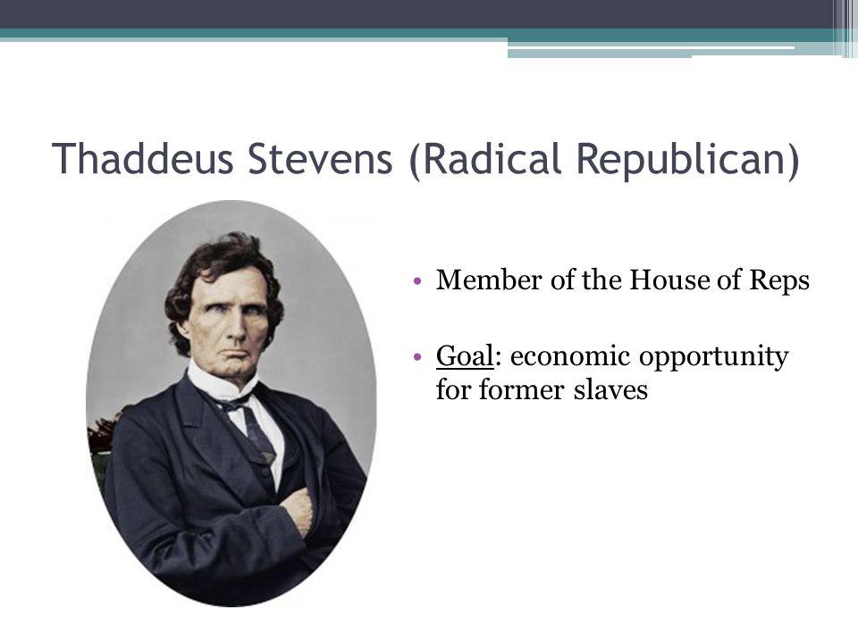 Thaddeus Stevens (Radical Republican) Member of the House of Reps Goal: economic opportunity for former slaves