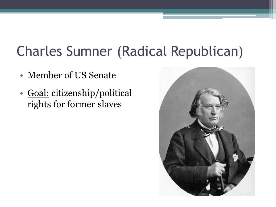 Charles Sumner (Radical Republican) Member of US Senate Goal: citizenship/political rights for former slaves