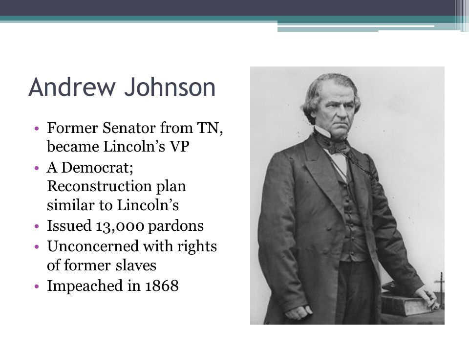 Andrew Johnson Former Senator from TN, became Lincoln's VP A Democrat; Reconstruction plan similar to Lincoln's Issued 13,000 pardons Unconcerned with rights of former slaves Impeached in 1868
