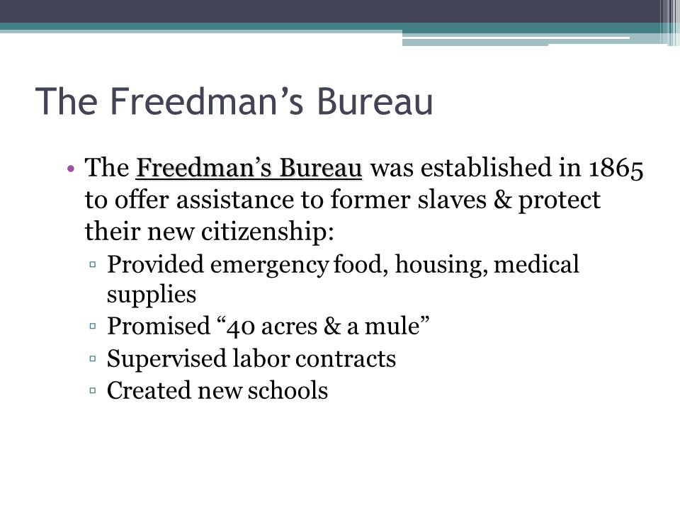 The Freedman's Bureau Freedman's BureauThe Freedman's Bureau was established in 1865 to offer assistance to former slaves & protect their new citizenship: ▫Provided emergency food, housing, medical supplies ▫Promised 40 acres & a mule ▫Supervised labor contracts ▫Created new schools
