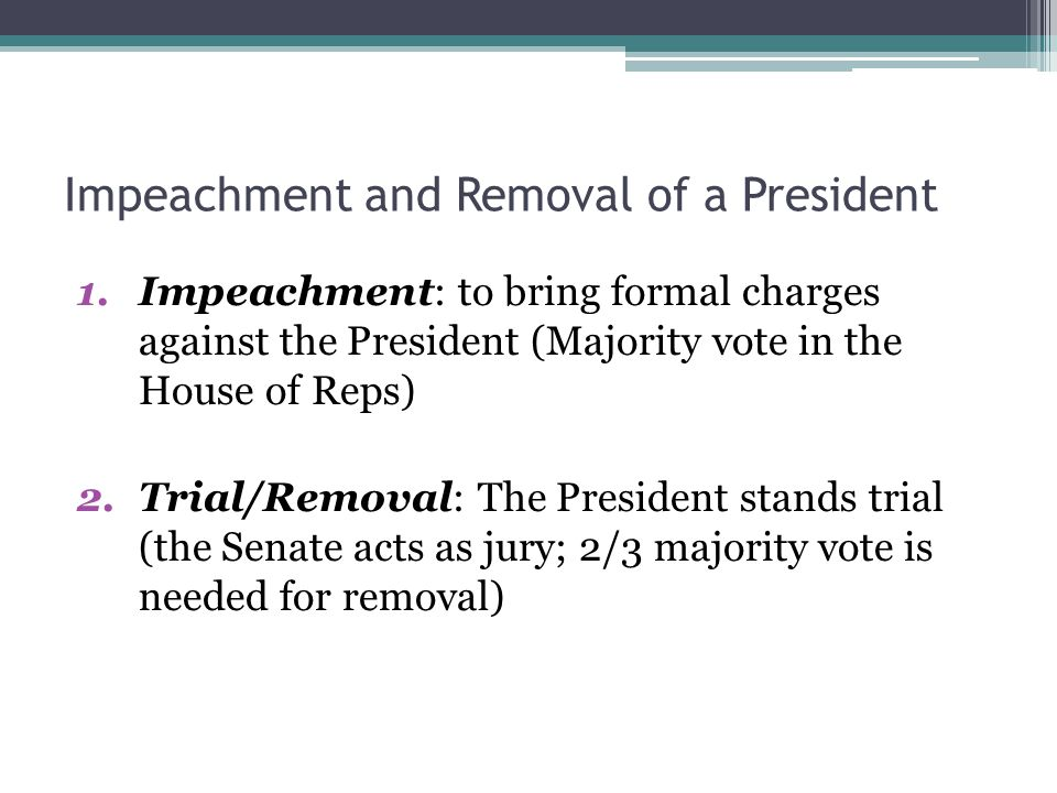 Impeachment and Removal of a President 1.Impeachment: to bring formal charges against the President (Majority vote in the House of Reps) 2.Trial/Removal: The President stands trial (the Senate acts as jury; 2/3 majority vote is needed for removal)