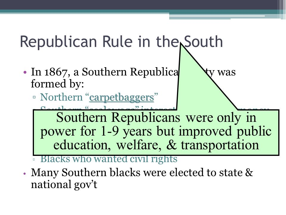 Republican Rule in the South In 1867, a Southern Republican Party was formed by: carpetbaggers ▫Northern carpetbaggers scalawags ▫Southern scalawags interested in making money in the South ▫ Small, white farmers who wanted protection from creditors ▫ Blacks who wanted civil rights Many Southern blacks were elected to state & national gov't Southern Republicans were only in power for 1-9 years but improved public education, welfare, & transportation