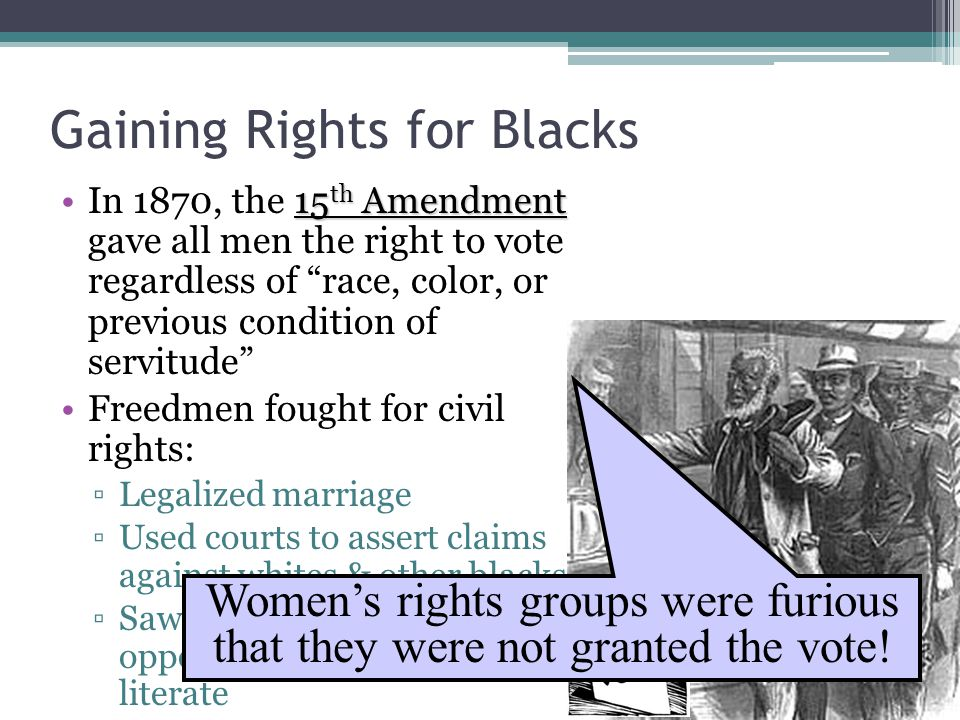 Gaining Rights for Blacks 15 th AmendmentIn 1870, the 15 th Amendment gave all men the right to vote regardless of race, color, or previous condition of servitude Freedmen fought for civil rights: ▫Legalized marriage ▫Used courts to assert claims against whites & other blacks ▫Saw education as their 1 st opportunity to become literate Women's rights groups were furious that they were not granted the vote!