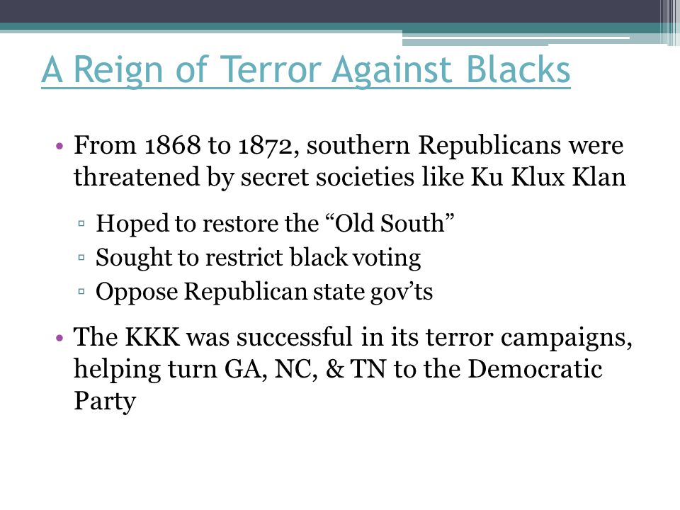 A Reign of Terror Against Blacks From 1868 to 1872, southern Republicans were threatened by secret societies like Ku Klux Klan ▫Hoped to restore the Old South ▫Sought to restrict black voting ▫Oppose Republican state gov'ts The KKK was successful in its terror campaigns, helping turn GA, NC, & TN to the Democratic Party