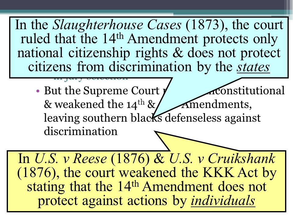 The 1875 Civil Rights Act Congress passed the Civil Rights Act of 1875 to protect freedmen: ▫Outlawed racial discrimination in public places & in jury selection But the Supreme Court ruled it unconstitutional & weakened the 14 th & 15 th Amendments, leaving southern blacks defenseless against discrimination In the Slaughterhouse Cases (1873), the court ruled that the 14 th Amendment protects only national citizenship rights & does not protect citizens from discrimination by the states In U.S.