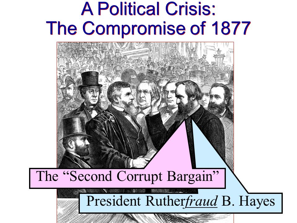 A Political Crisis: The Compromise of 1877 A Political Crisis: The Compromise of 1877 President Rutherfraud B.