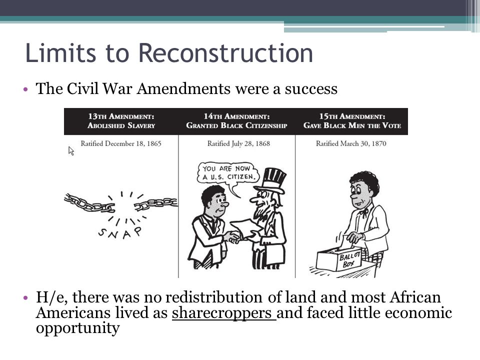 Limits to Reconstruction The Civil War Amendments were a success H/e, there was no redistribution of land and most African Americans lived as sharecroppers and faced little economic opportunity