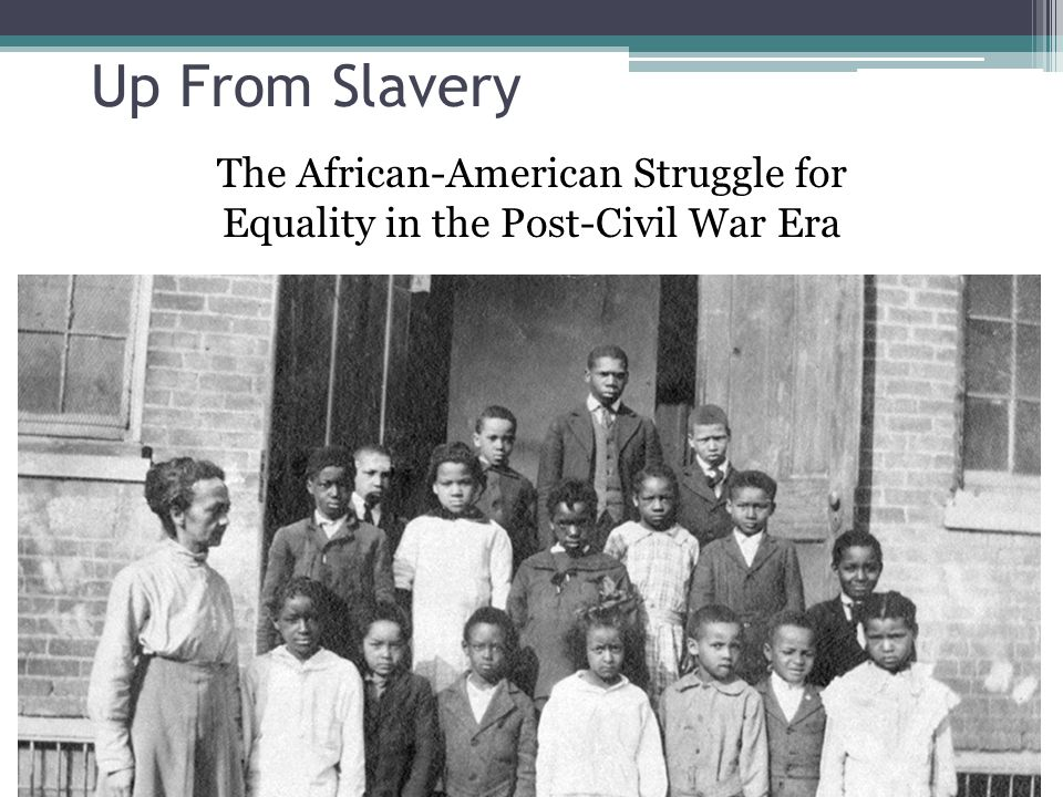 Up From Slavery The African-American Struggle for Equality in the Post-Civil War Era