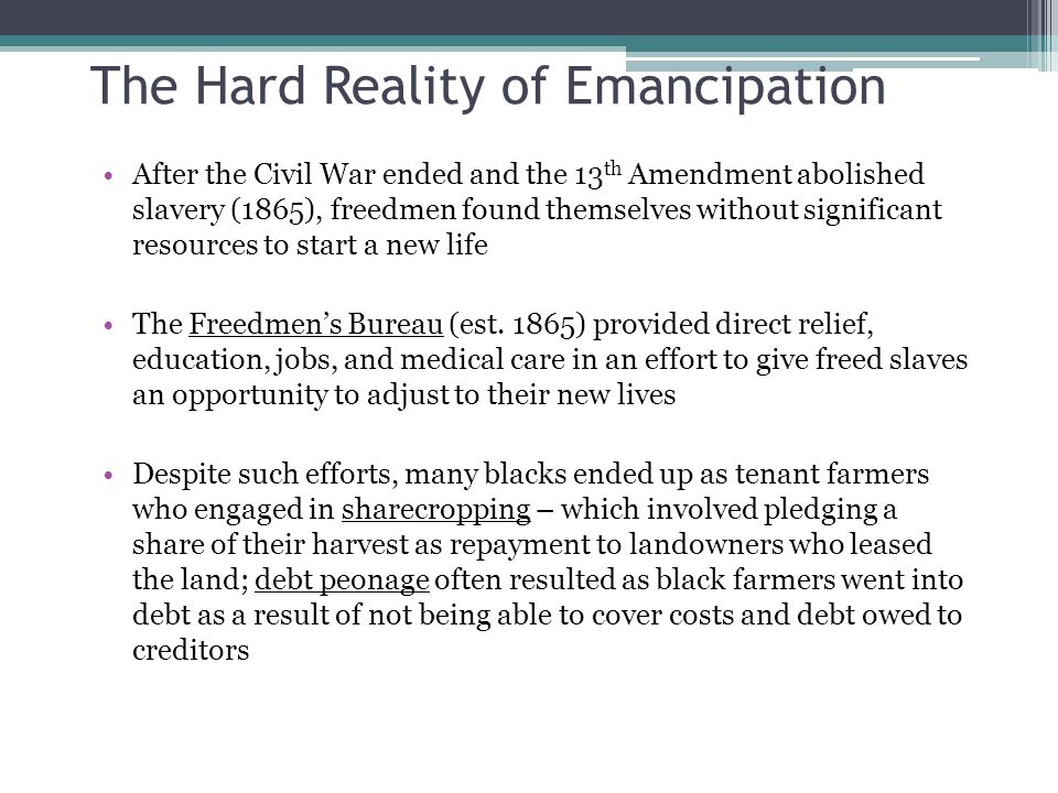 The Hard Reality of Emancipation After the Civil War ended and the 13 th Amendment abolished slavery (1865), freedmen found themselves without significant resources to start a new life The Freedmen's Bureau (est.