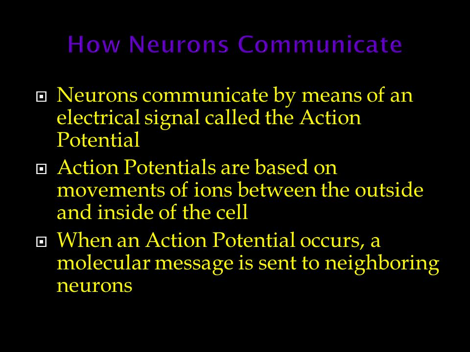  Neurons communicate by means of an electrical signal called the Action Potential  Action Potentials are based on movements of ions between the outs
