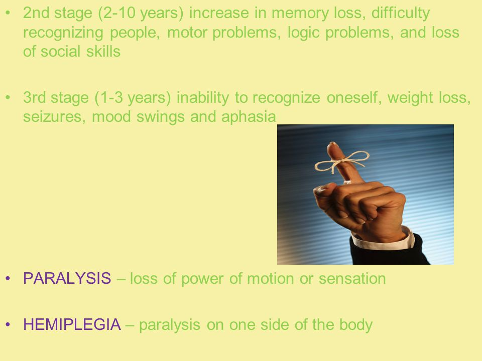 2nd stage (2-10 years) increase in memory loss, difficulty recognizing people, motor problems, logic problems, and loss of social skills 3rd stage (1-3 years) inability to recognize oneself, weight loss, seizures, mood swings and aphasia PARALYSIS – loss of power of motion or sensation HEMIPLEGIA – paralysis on one side of the body