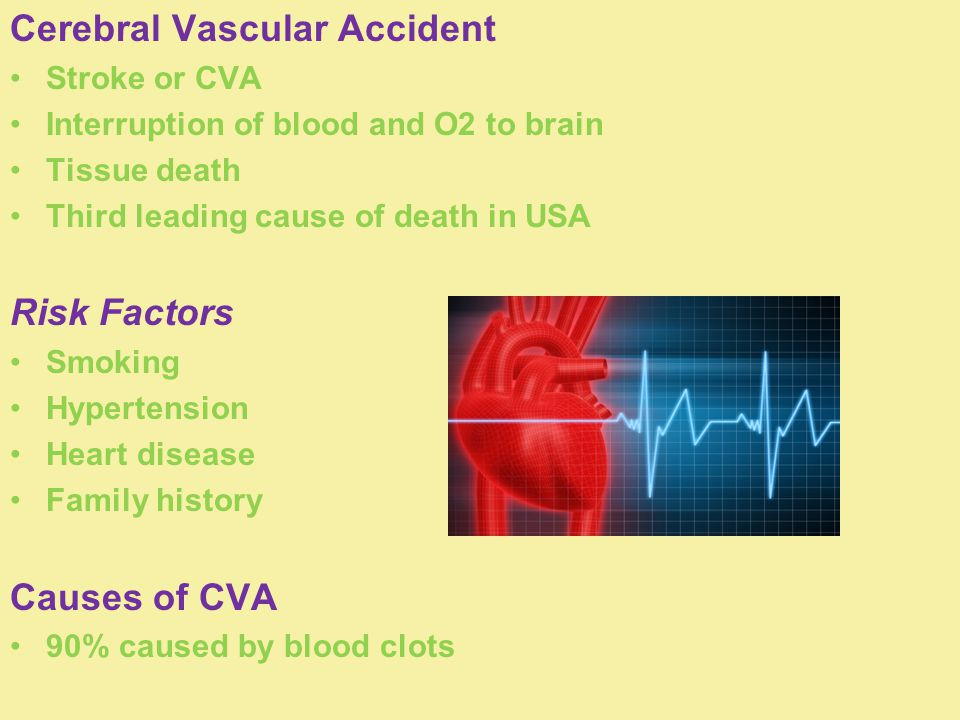Cerebral Vascular Accident Stroke or CVA Interruption of blood and O2 to brain Tissue death Third leading cause of death in USA Risk Factors Smoking Hypertension Heart disease Family history Causes of CVA 90% caused by blood clots