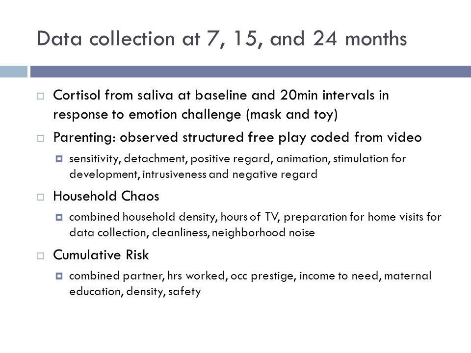 Data collection at 7, 15, and 24 months  Cortisol from saliva at baseline and 20min intervals in response to emotion challenge (mask and toy)  Parenting: observed structured free play coded from video  sensitivity, detachment, positive regard, animation, stimulation for development, intrusiveness and negative regard  Household Chaos  combined household density, hours of TV, preparation for home visits for data collection, cleanliness, neighborhood noise  Cumulative Risk  combined partner, hrs worked, occ prestige, income to need, maternal education, density, safety
