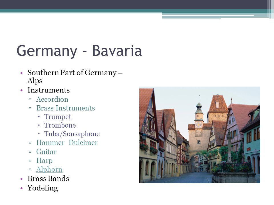 Germany - Bavaria Southern Part of Germany – Alps Instruments ▫Accordion ▫Brass Instruments  Trumpet  Trombone  Tuba/Sousaphone ▫Hammer Dulcimer ▫Guitar ▫Harp ▫AlphornAlphorn Brass Bands Yodeling