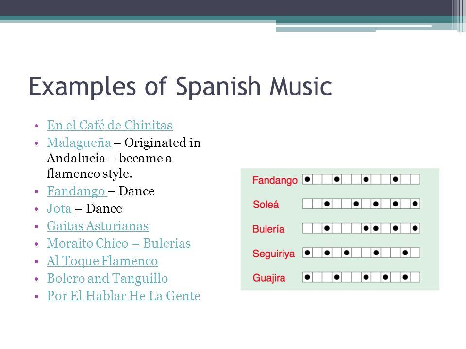 Examples of Spanish Music En el Café de Chinitas Malagueña – Originated in Andalucia – became a flamenco style.Malagueña Fandango – DanceFandango Jota – DanceJota Gaitas Asturianas Moraito Chico – Bulerias Al Toque Flamenco Bolero and Tanguillo Por El Hablar He La Gente