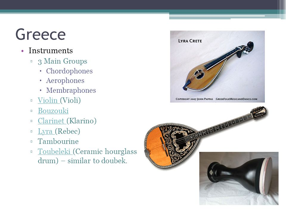 Greece Instruments ▫3 Main Groups  Chordophones  Aerophones  Membraphones ▫Violin (Violi)Violin ▫BouzoukiBouzouki ▫Clarinet (Klarino)Clarinet ▫Lyra (Rebec)Lyra ▫Tambourine ▫Toubeleki (Ceramic hourglass drum) – similar to doubek.Toubeleki