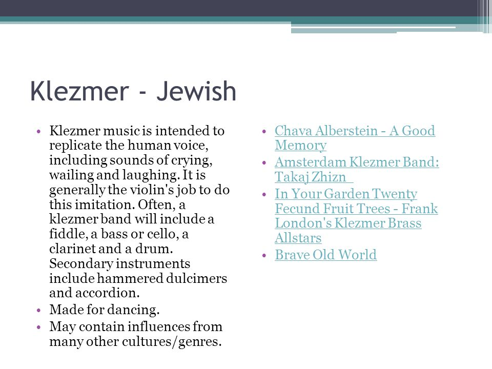 Klezmer - Jewish Klezmer music is intended to replicate the human voice, including sounds of crying, wailing and laughing.