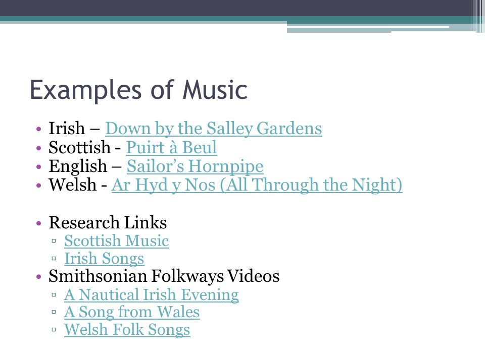 Examples of Music Irish – Down by the Salley GardensDown by the Salley Gardens Scottish - Puirt à BeulPuirt à Beul English – Sailor's HornpipeSailor's Hornpipe Welsh - Ar Hyd y Nos (All Through the Night)Ar Hyd y Nos (All Through the Night) Research Links ▫Scottish MusicScottish Music ▫Irish SongsIrish Songs Smithsonian Folkways Videos ▫A Nautical Irish EveningA Nautical Irish Evening ▫A Song from WalesA Song from Wales ▫Welsh Folk SongsWelsh Folk Songs