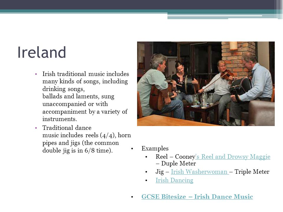 Ireland Irish traditional music includes many kinds of songs, including drinking songs, ballads and laments, sung unaccompanied or with accompaniment by a variety of instruments.