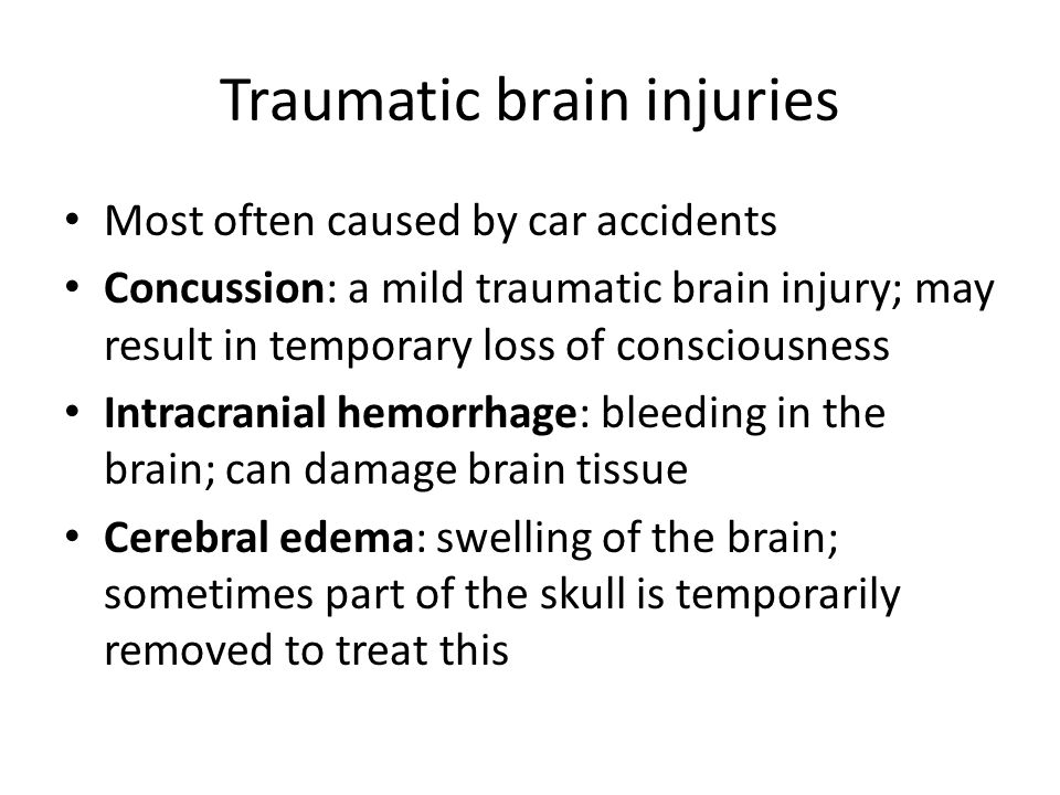 Traumatic brain injuries Most often caused by car accidents Concussion: a mild traumatic brain injury; may result in temporary loss of consciousness Intracranial hemorrhage: bleeding in the brain; can damage brain tissue Cerebral edema: swelling of the brain; sometimes part of the skull is temporarily removed to treat this