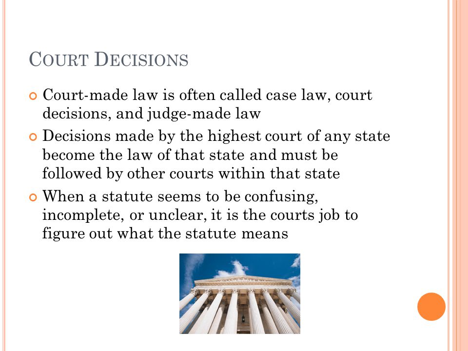 C OURT D ECISIONS Court-made law is often called case law, court decisions, and judge-made law Decisions made by the highest court of any state become the law of that state and must be followed by other courts within that state When a statute seems to be confusing, incomplete, or unclear, it is the courts job to figure out what the statute means