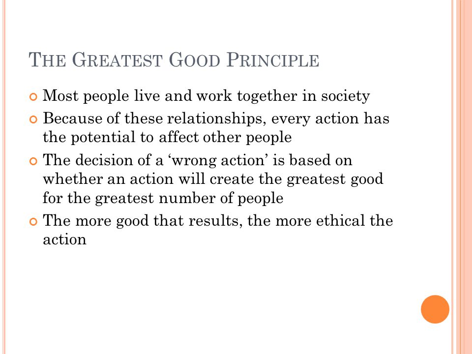 T HE G REATEST G OOD P RINCIPLE Most people live and work together in society Because of these relationships, every action has the potential to affect other people The decision of a 'wrong action' is based on whether an action will create the greatest good for the greatest number of people The more good that results, the more ethical the action