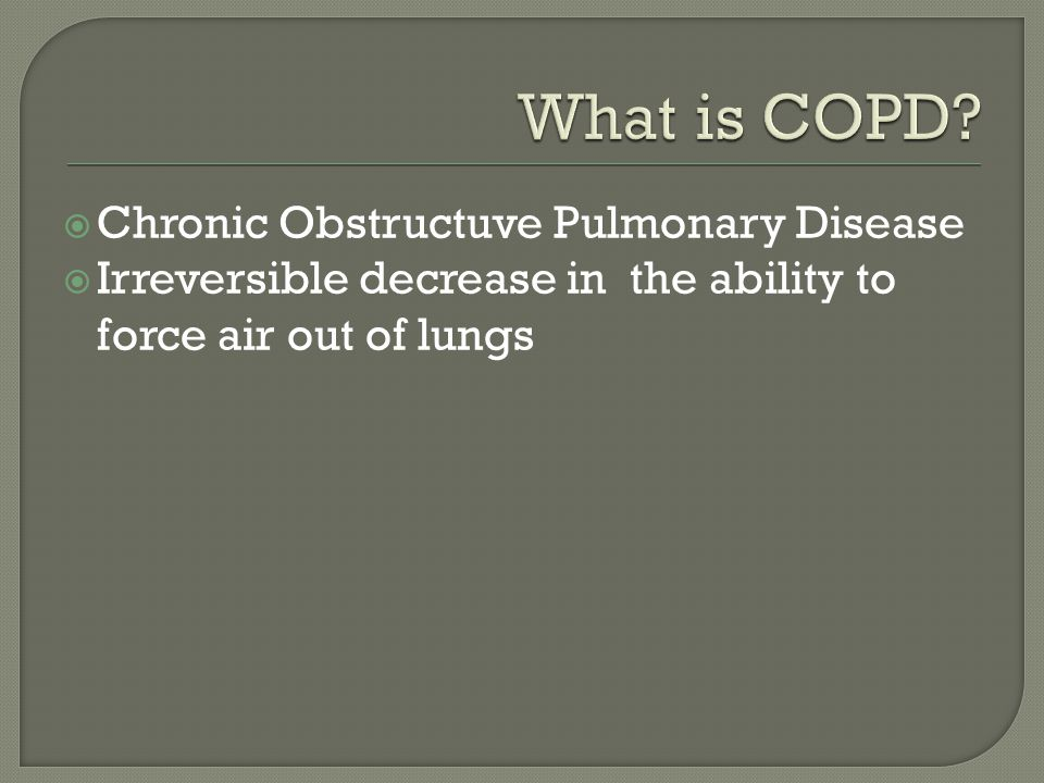  Chronic Obstructuve Pulmonary Disease  Irreversible decrease in the ability to force air out of lungs