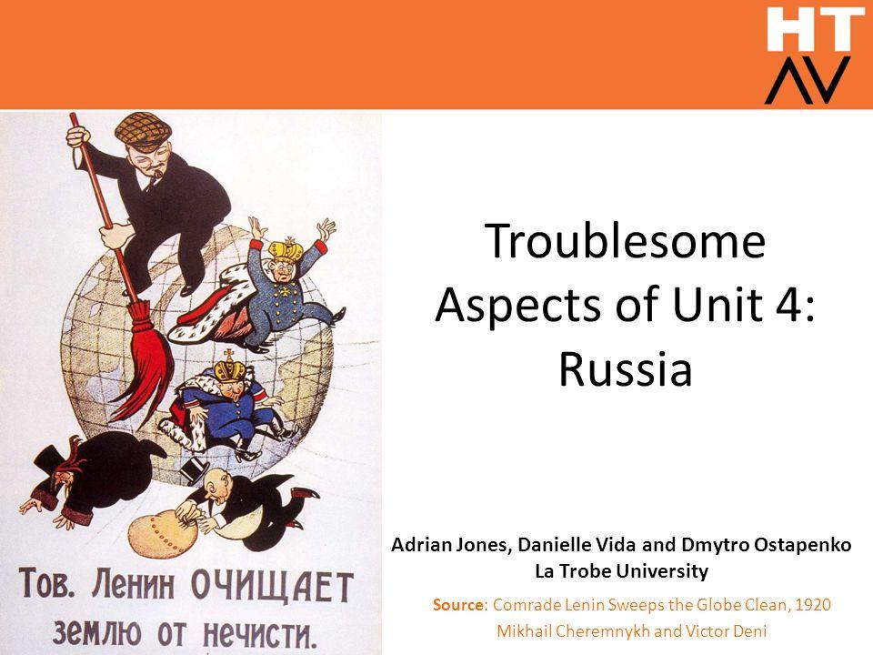 Troublesome Aspects of Unit 4: Russia Source: Comrade Lenin Sweeps the Globe Clean, 1920 Mikhail Cheremnykh and Victor Deni Adrian Jones, Danielle Vida and Dmytro Ostapenko La Trobe University