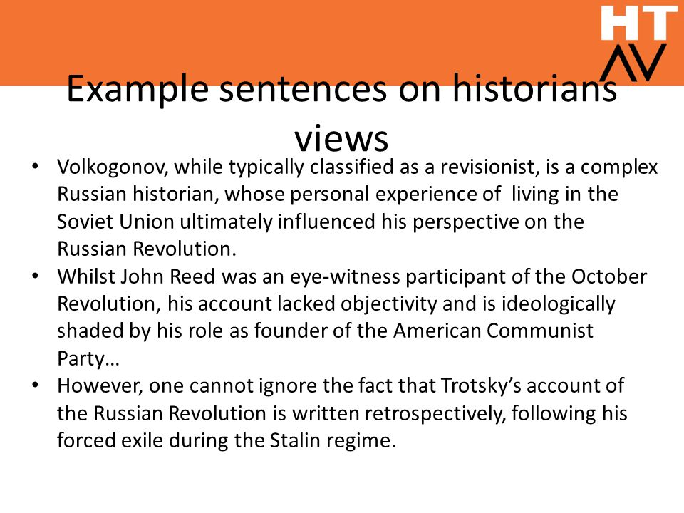 Example sentences on historians views Volkogonov, while typically classified as a revisionist, is a complex Russian historian, whose personal experience of living in the Soviet Union ultimately influenced his perspective on the Russian Revolution.